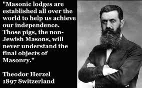 """Theodor Herzl, el ideólogo sionista: """"Las logias masónicas están establecidas en todo el mundo con el fin de ayudarnos alcanzar la independencia. Esos puercos, los masones no judíos, nunca entenderán el último fin de la masonería""""."""